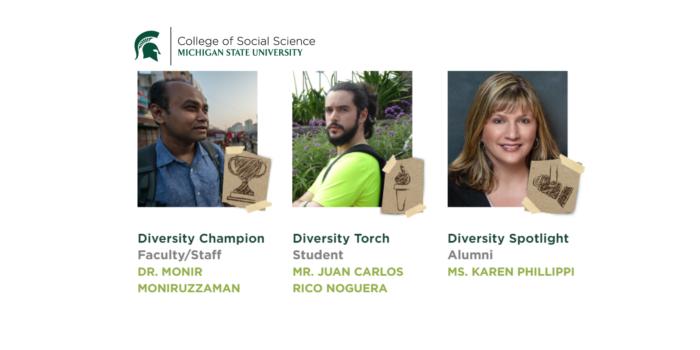 MSU College of Social Science logo and three phots of Diversity Champion Dr. Monir Moniruzzaman, Diversity Torch Mr. Juan Carlos Rico Noguera, and Diversity Spotlight Ms. Karen Phillippi